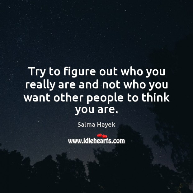 Try to figure out who you really are and not who you want other people to think you are. Salma Hayek Picture Quote