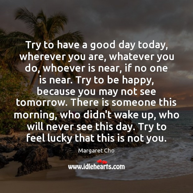 Try to have a good day today, wherever you are, whatever you Good Day Quotes Image