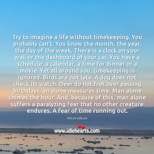 Try to imagine a life without timekeeping. You probably can't. You Mitch Albom Picture Quote