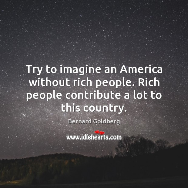 Image, Try to imagine an America without rich people. Rich people contribute a