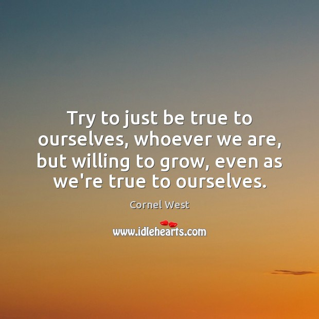 Try to just be true to ourselves, whoever we are, but willing Cornel West Picture Quote