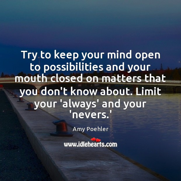 Try to keep your mind open to possibilities and your mouth closed Amy Poehler Picture Quote