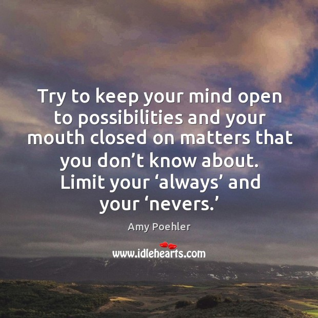 Image, Try to keep your mind open to possibilities and your mouth closed on matters that you don't know about. Limit your 'always' and your 'nevers.'