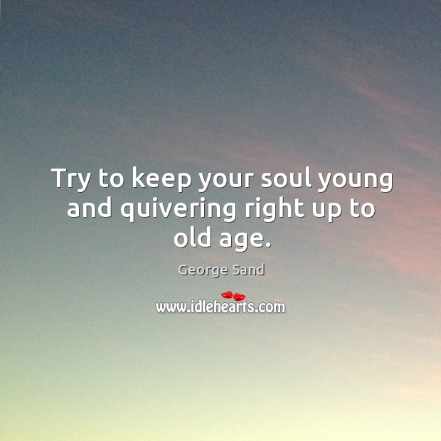 Try to keep your soul young and quivering right up to old age. Image
