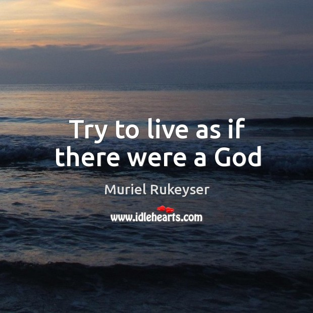 Try to live as if there were a God Muriel Rukeyser Picture Quote