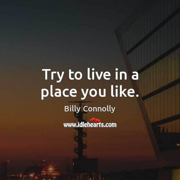 Image, Try to live in a place you like.