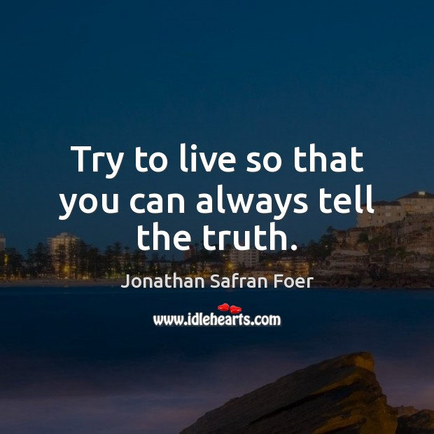 Try to live so that you can always tell the truth. Image