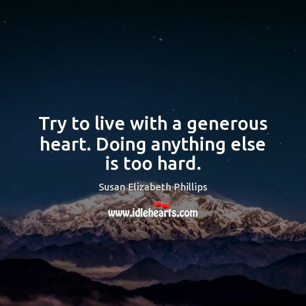 Try to live with a generous heart. Doing anything else is too hard. Image