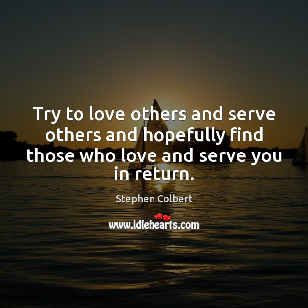 Try to love others and serve others and hopefully find those who Stephen Colbert Picture Quote