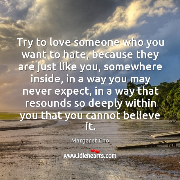 Try to love someone who you want to hate, because they are just like you, somewhere inside Image