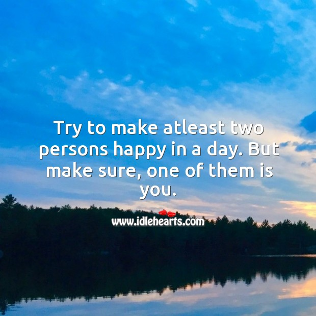 Image about Try to make atleast two persons happy in a day. But make sure, one of them is you.