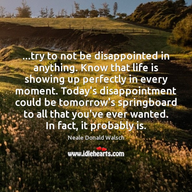 …try to not be disappointed in anything. Know that life is showing Image