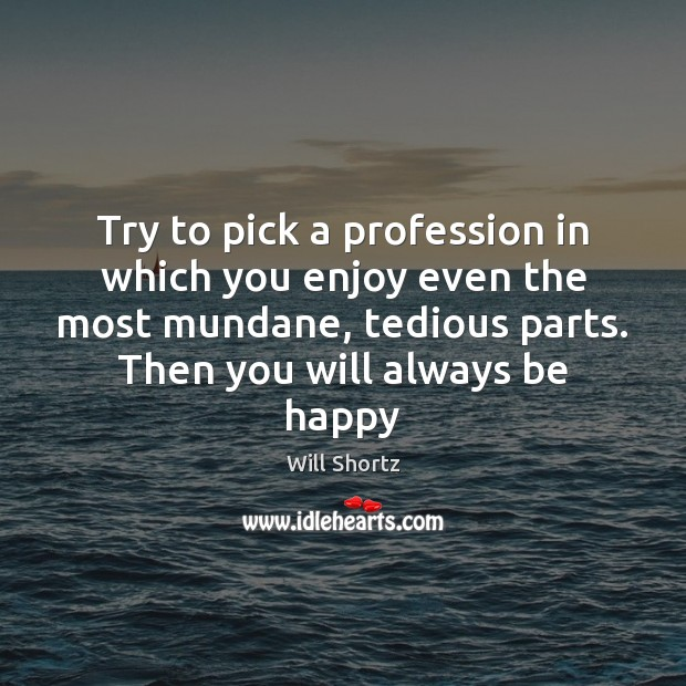 Try to pick a profession in which you enjoy even the most Image
