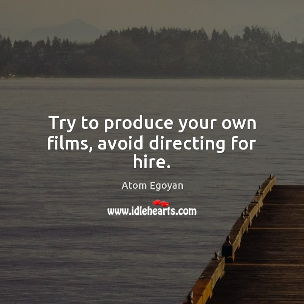 Image, Try to produce your own films, avoid directing for hire.
