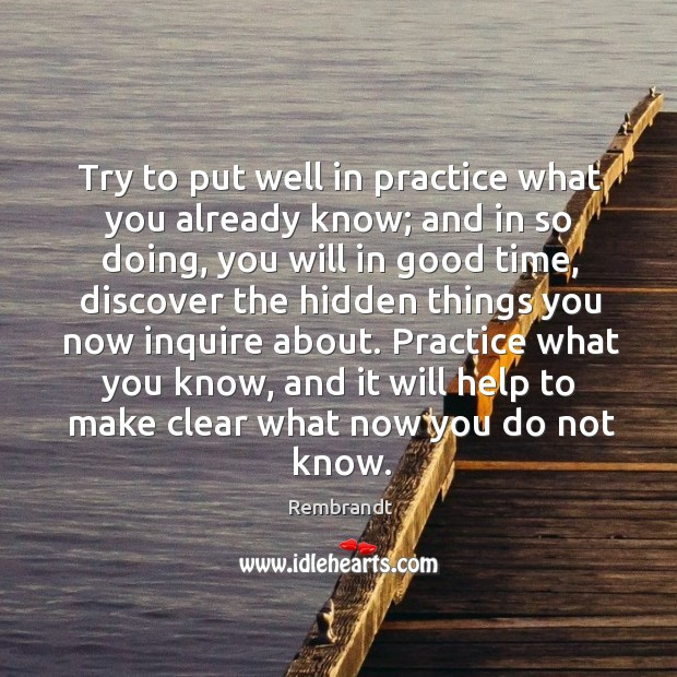 Try to put well in practice what you already know; and in Image