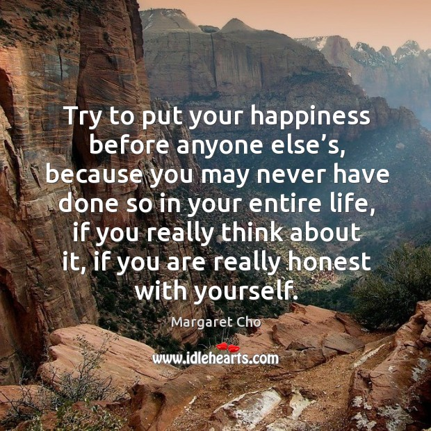 Image, Try to put your happiness before anyone else's, because you may never have done so in your entire life
