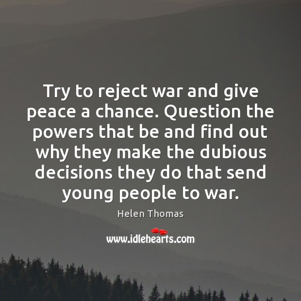 Try to reject war and give peace a chance. Question the powers Helen Thomas Picture Quote