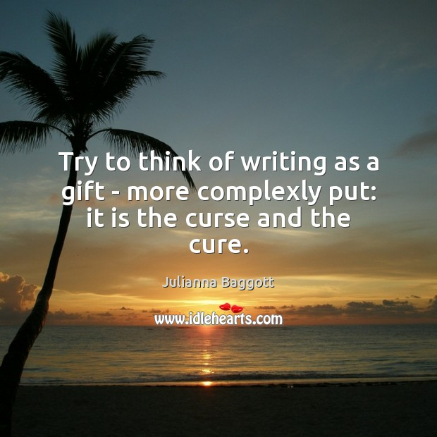 Try to think of writing as a gift – more complexly put: it is the curse and the cure. Julianna Baggott Picture Quote