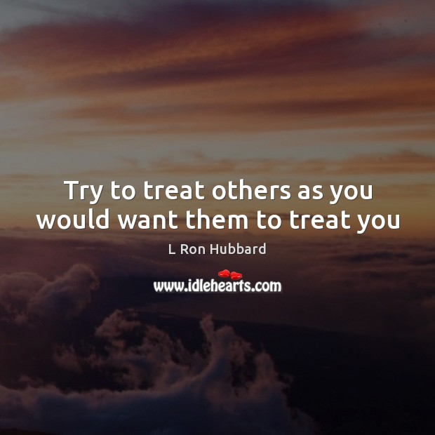 Try to treat others as you would want them to treat you L Ron Hubbard Picture Quote