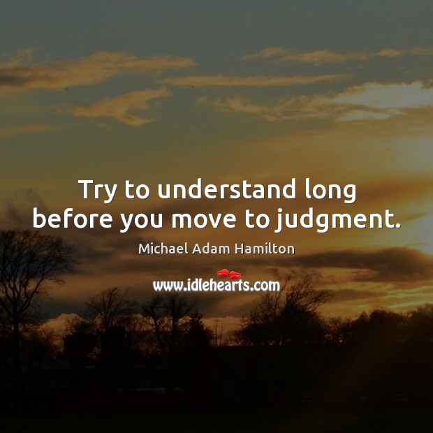 Try to understand long before you move to judgment. Image