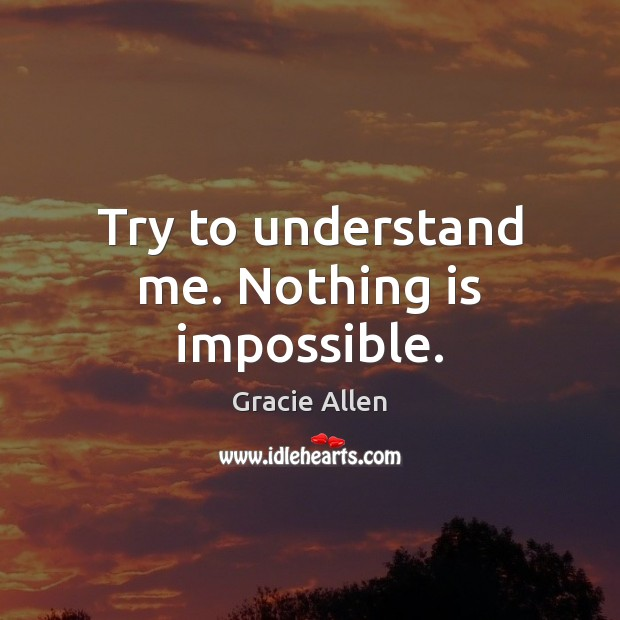 Try to understand me. Nothing is impossible. Gracie Allen Picture Quote