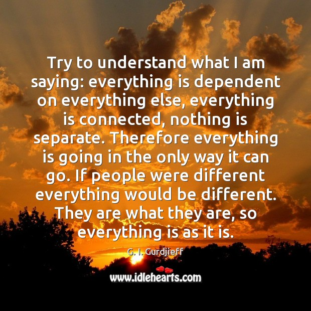 Try to understand what I am saying: everything is dependent on everything G. I. Gurdjieff Picture Quote