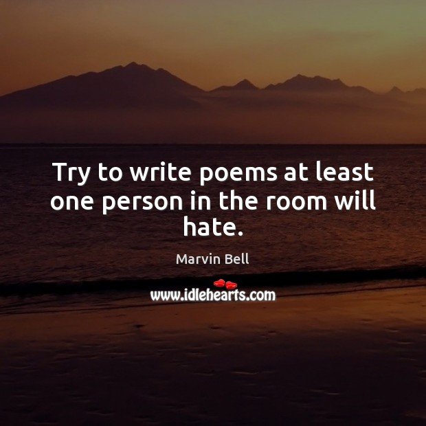 Try to write poems at least one person in the room will hate. Image