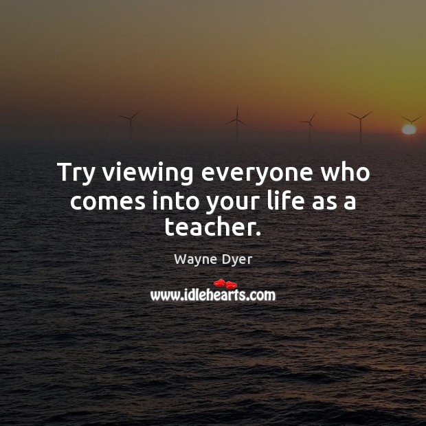 Image, Try viewing everyone who comes into your life as a teacher.