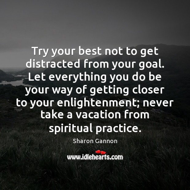 Try your best not to get distracted from your goal. Let everything Sharon Gannon Picture Quote
