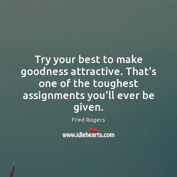 Try your best to make goodness attractive. That's one of the toughest Fred Rogers Picture Quote