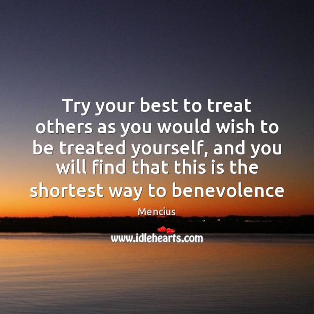 Try your best to treat others as you would wish to be Mencius Picture Quote