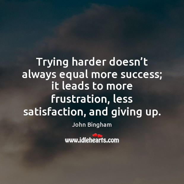 Trying harder doesn't always equal more success; it leads to more John Bingham Picture Quote