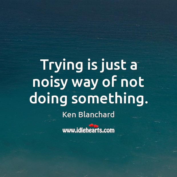 Image, Trying is just a noisy way of not doing something.