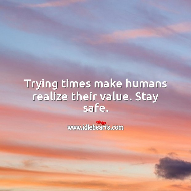 Trying times make humans realize their value. Stay safe. Realize Quotes Image