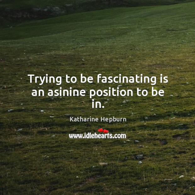 Trying to be fascinating is an asinine position to be in. Image