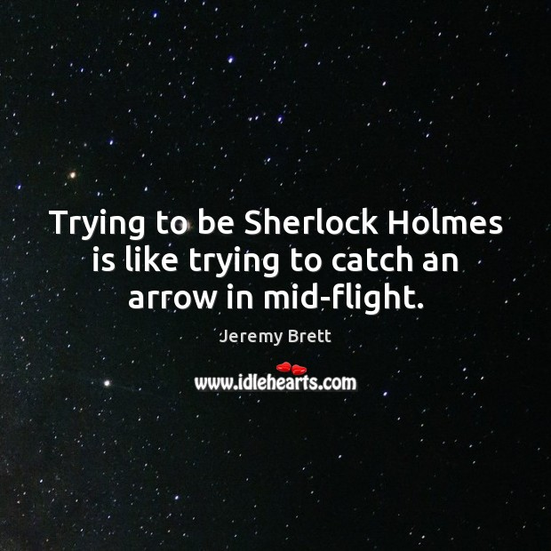 Trying to be Sherlock Holmes is like trying to catch an arrow in mid-flight. Image