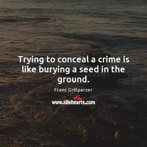 Trying to conceal a crime is like burying a seed in the ground. Franz Grillparzer Picture Quote