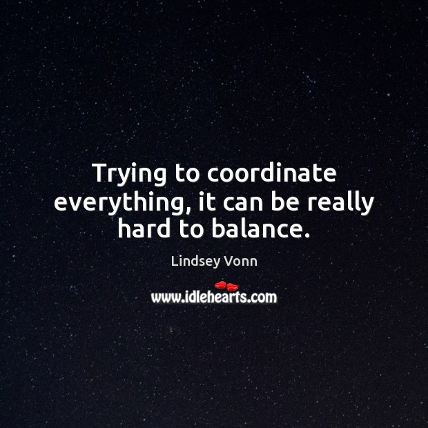 Trying to coordinate everything, it can be really hard to balance. Lindsey Vonn Picture Quote