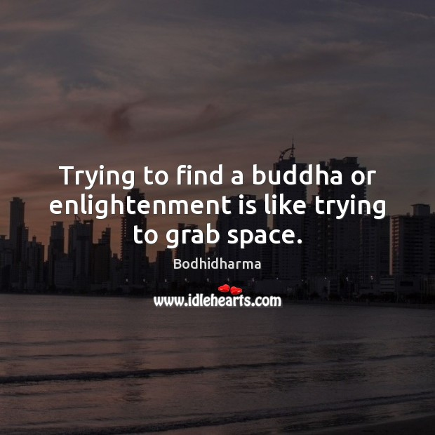 Trying to find a buddha or enlightenment is like trying to grab space. Bodhidharma Picture Quote