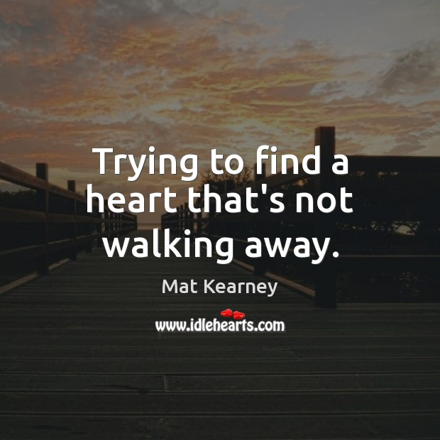 Trying to find a heart that's not walking away. Mat Kearney Picture Quote