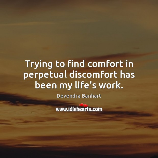 Trying to find comfort in perpetual discomfort has been my life's work. Image
