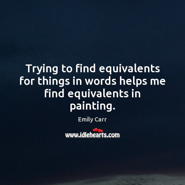 Trying to find equivalents for things in words helps me find equivalents in painting. Emily Carr Picture Quote