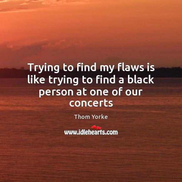 Trying to find my flaws is like trying to find a black person at one of our concerts Thom Yorke Picture Quote