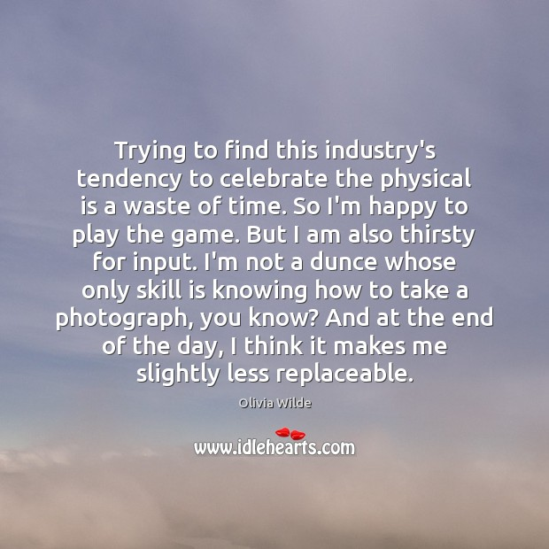 Trying to find this industry's tendency to celebrate the physical is a Olivia Wilde Picture Quote