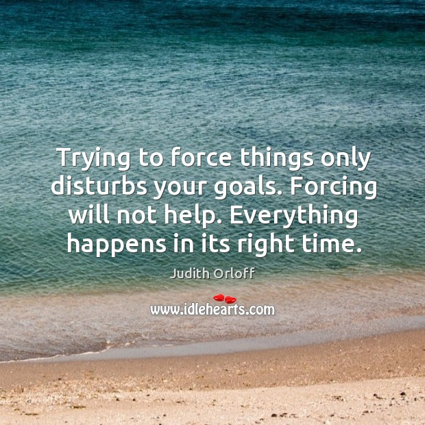 Trying to force things only disturbs your goals. Forcing will not help. Image