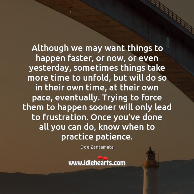 Trying to force things to happen sooner will only lead to frustration. Practice Quotes Image