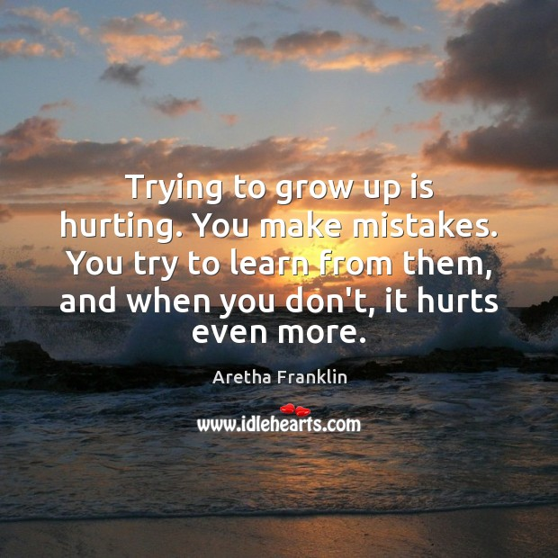 Image, Trying to grow up is hurting. You make mistakes. You try to