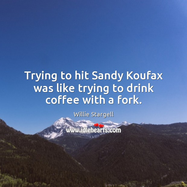 Trying to hit Sandy Koufax was like trying to drink coffee with a fork. Image