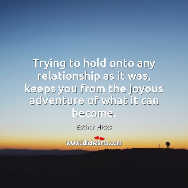 Trying to hold onto any relationship as it was, keeps you from Esther Hicks Picture Quote