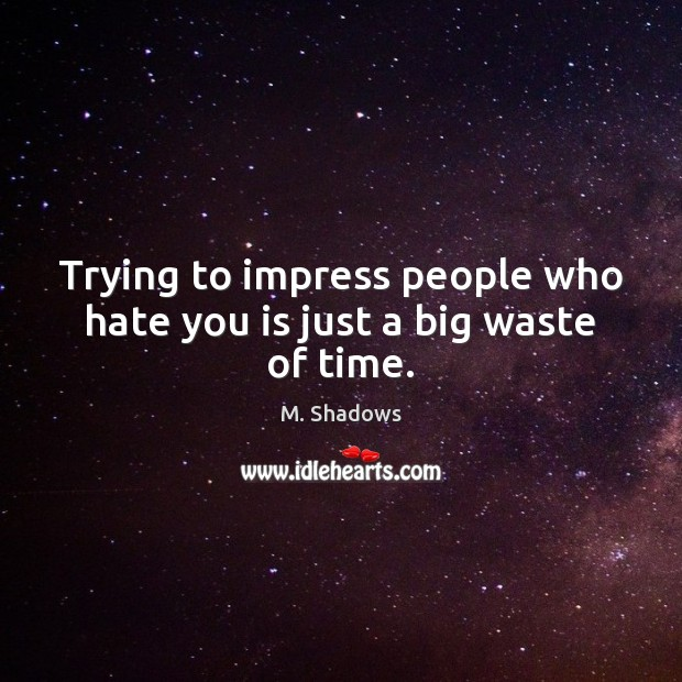 Trying to impress people who hate you is just a big waste of time. Image